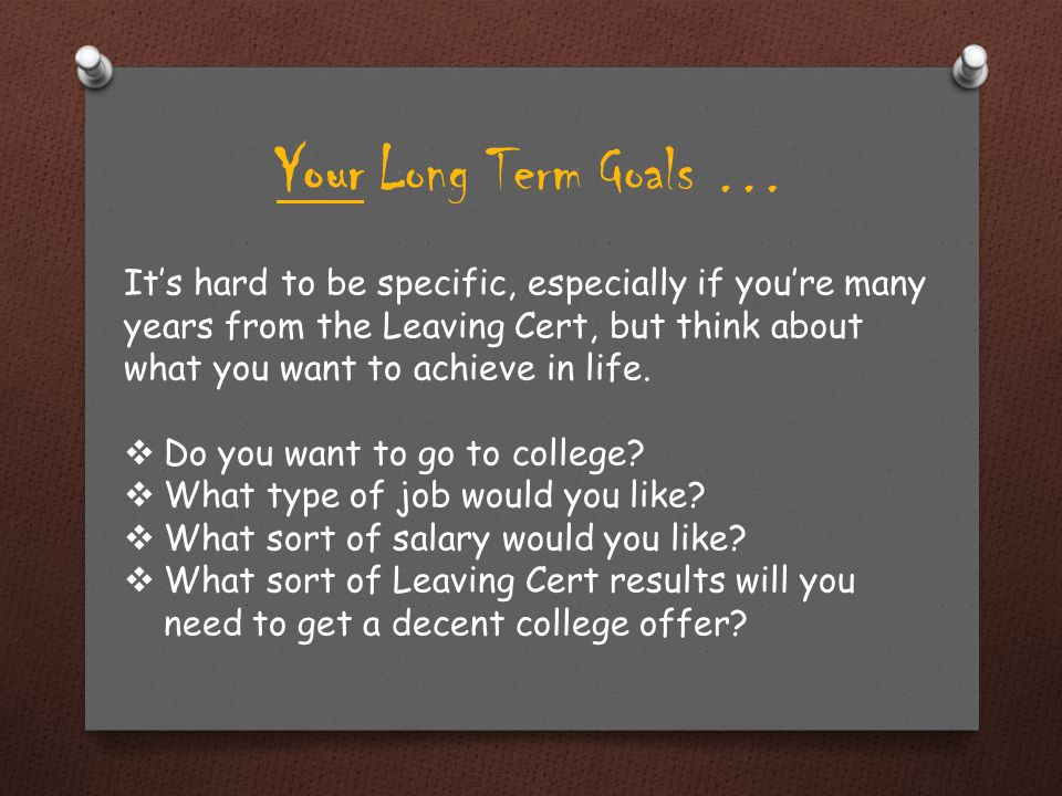 Your Long Term Goals … These questions have nothing to do with your next test, but by thinking about them it can help start you getting motivated to study.