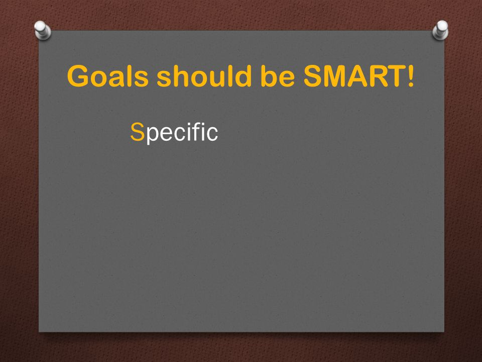 Specific ie. Your goal shouldn't be wanting to do well in the Leaving Cert Goals should be SMART!