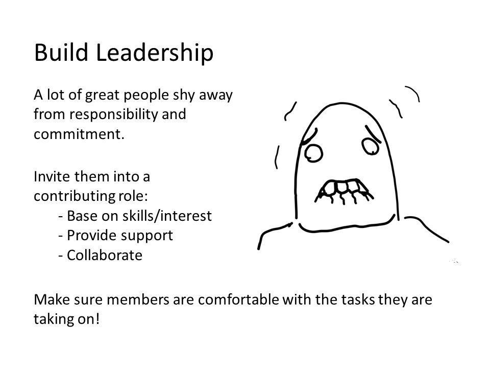 A lot of great people shy away from responsibility and commitment. Build Leadership Invite them into a contributing role: - Base on skills/interest -