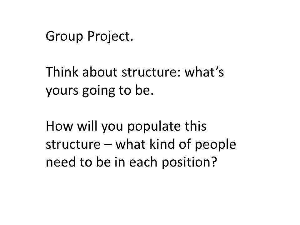 Group Project. Think about structure: what's yours going to be. How will you populate this structure – what kind of people need to be in each position