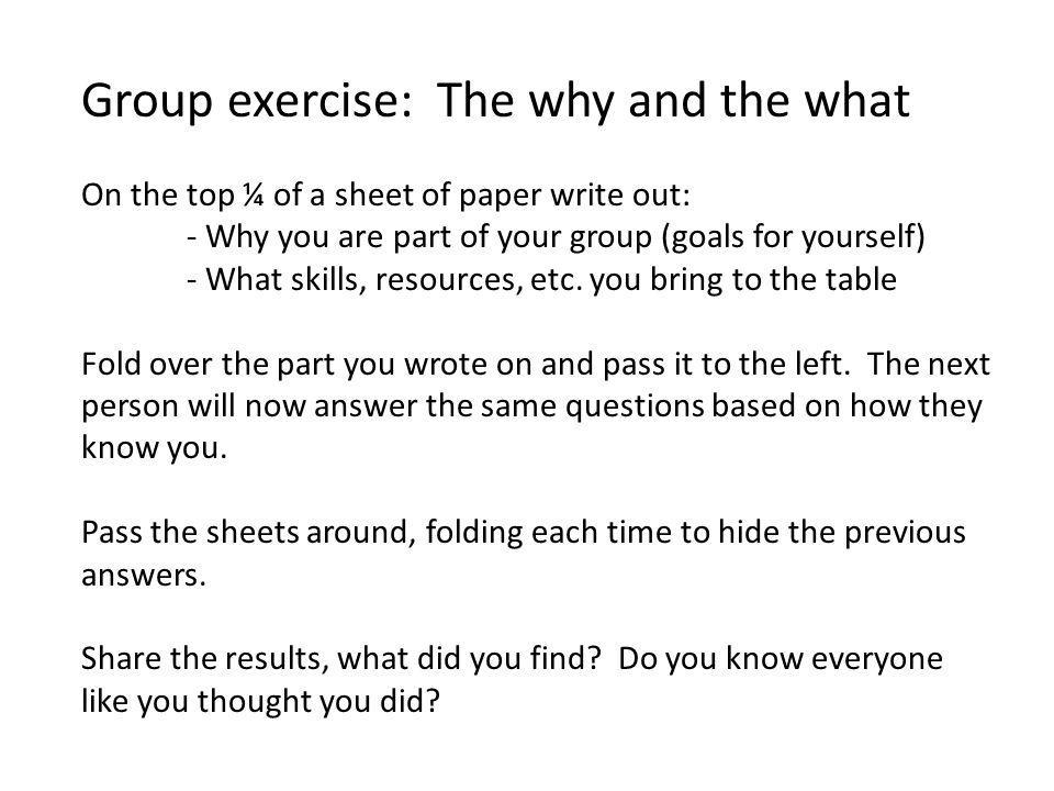Group exercise: The why and the what On the top ¼ of a sheet of paper write out: - Why you are part of your group (goals for yourself) - What skills, resources, etc.