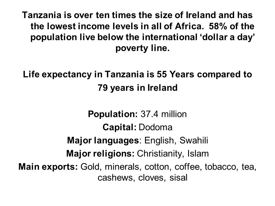 Tanzania is over ten times the size of Ireland and has the lowest income levels in all of Africa. 58% of the population live below the international '