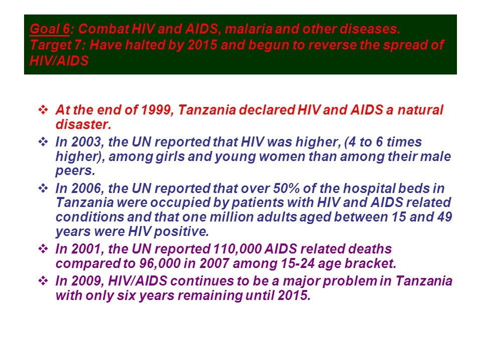 Goal 6: Combat HIV and AIDS, malaria and other diseases. Target 7: Have halted by 2015 and begun to reverse the spread of HIV/AIDS  At the end of 199