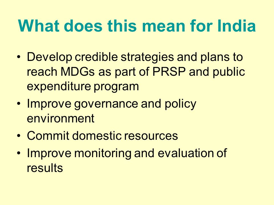 What does this mean for India Develop credible strategies and plans to reach MDGs as part of PRSP and public expenditure program Improve governance and policy environment Commit domestic resources Improve monitoring and evaluation of results