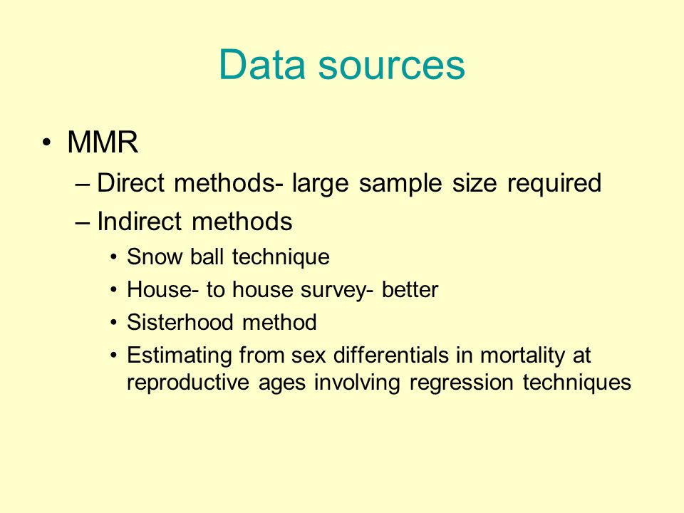 Data sources MMR –Direct methods- large sample size required –Indirect methods Snow ball technique House- to house survey- better Sisterhood method Estimating from sex differentials in mortality at reproductive ages involving regression techniques