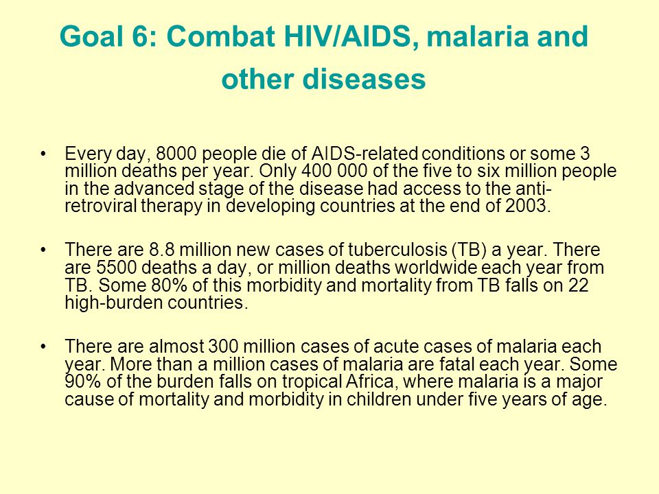 Goal 6: Combat HIV/AIDS, malaria and other diseases Every day, 8000 people die of AIDS-related conditions or some 3 million deaths per year.