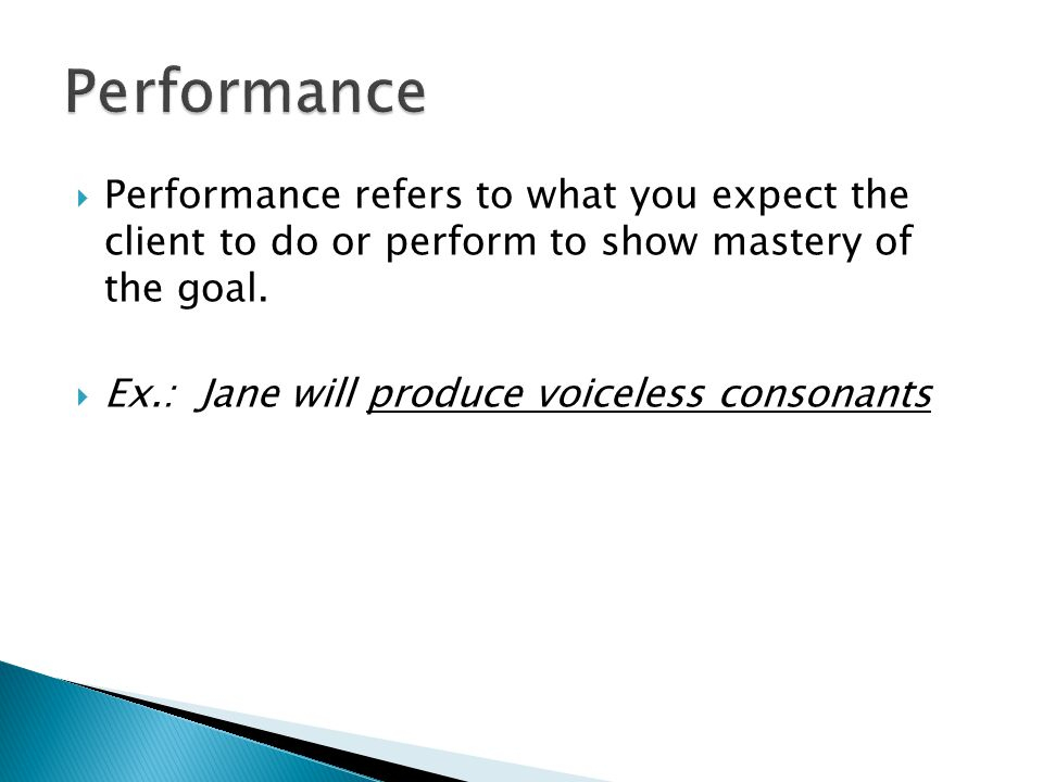  Performance refers to what you expect the client to do or perform to show mastery of the goal.