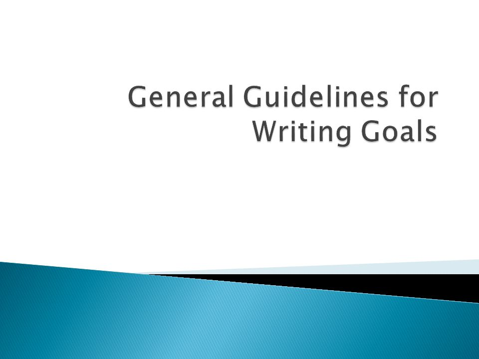  Two considerations:  A well-written goal must be measurable.