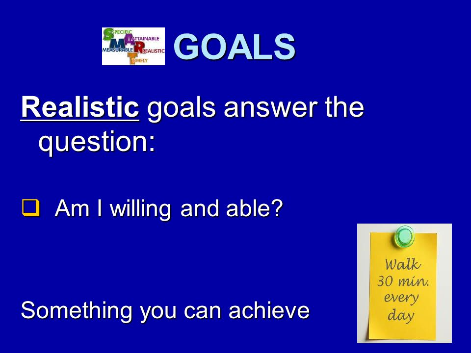 GOALS Realistic goals answer the question:  Am I willing and able Something you can achieve