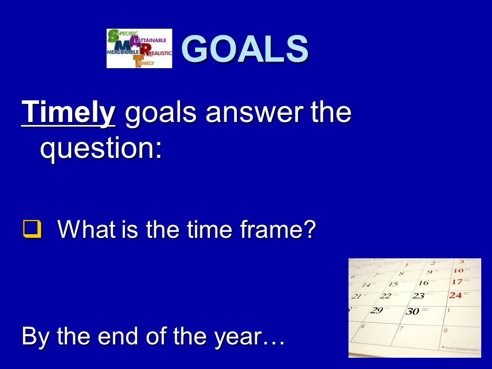 GOALS Timely goals answer the question:  What is the time frame By the end of the year…
