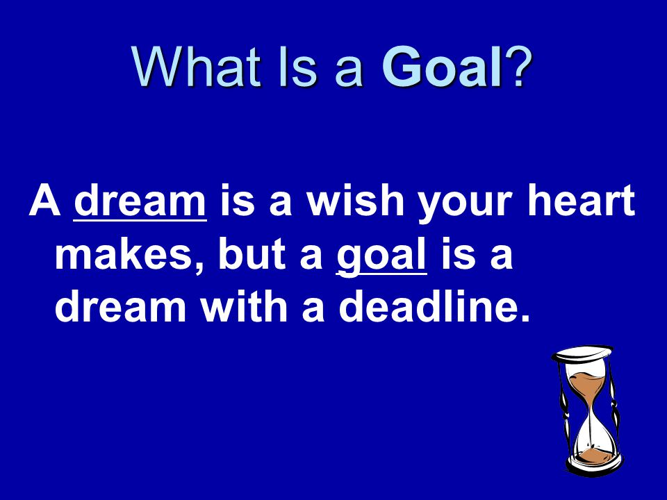 What Is a Goal A dream is a wish your heart makes, but a goal is a dream with a deadline.
