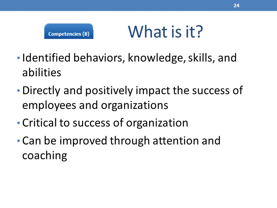 What is it? Identified behaviors, knowledge, skills, and abilities Directly and positively impact the success of employees and organizations Critical