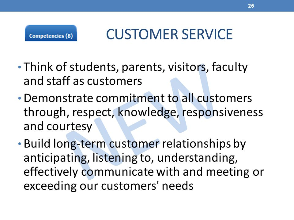 NEW Think of students, parents, visitors, faculty and staff as customers Demonstrate commitment to all customers through, respect, knowledge, responsi