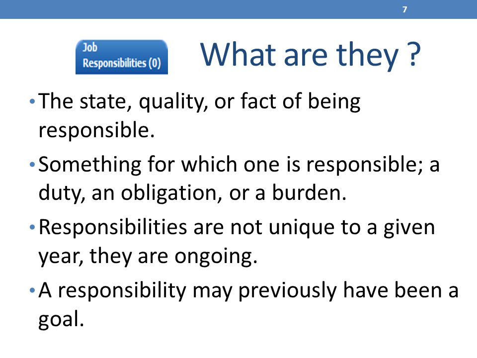 What are they ? The state, quality, or fact of being responsible. Something for which one is responsible; a duty, an obligation, or a burden. Responsi