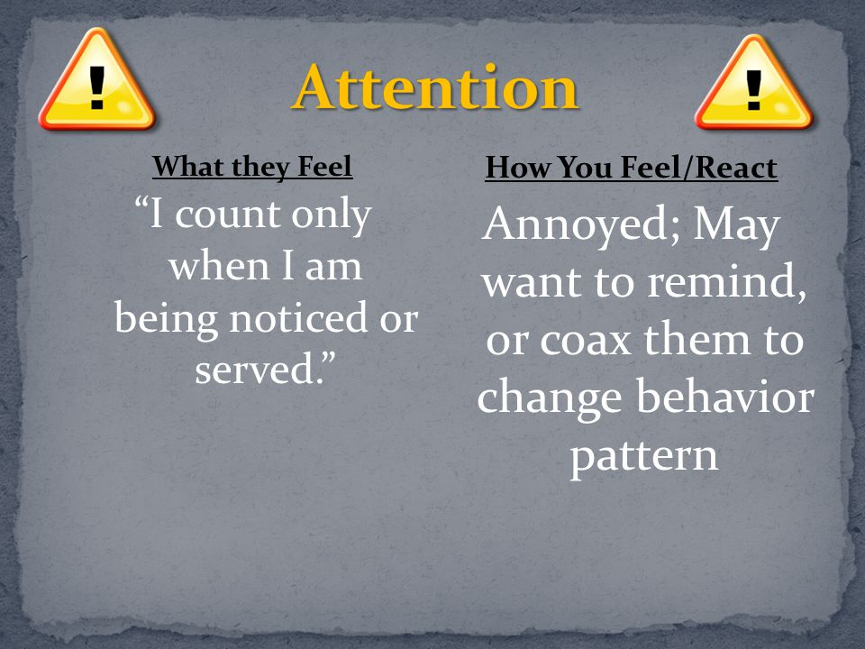 "What they Feel ""I count only when I am being noticed or served."" How You Feel/React Annoyed; May want to remind, or coax them to change behavior patte"