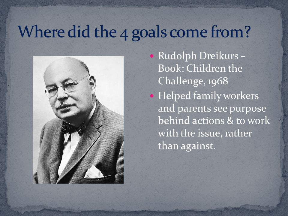 Rudolph Dreikurs – Book: Children the Challenge, 1968 Helped family workers and parents see purpose behind actions & to work with the issue, rather th