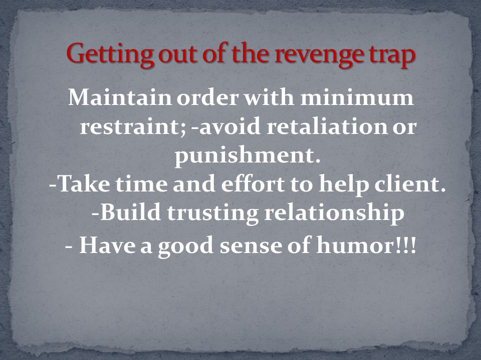 Maintain order with minimum restraint; -avoid retaliation or punishment. -Take time and effort to help client. -Build trusting relationship - Have a g