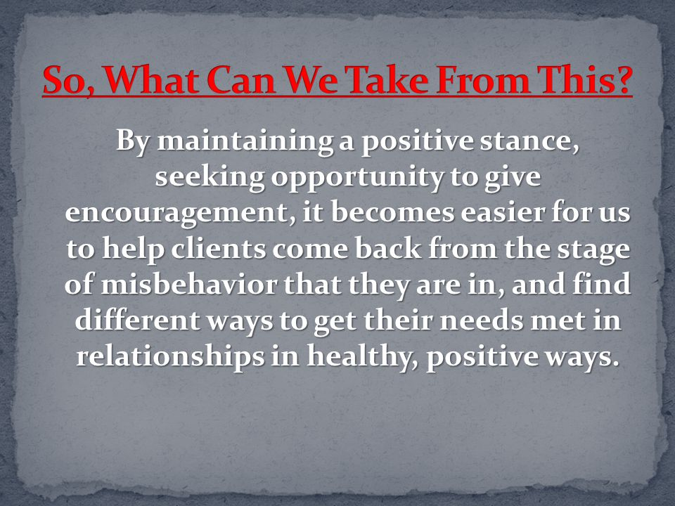 By maintaining a positive stance, seeking opportunity to give encouragement, it becomes easier for us to help clients come back from the stage of misb