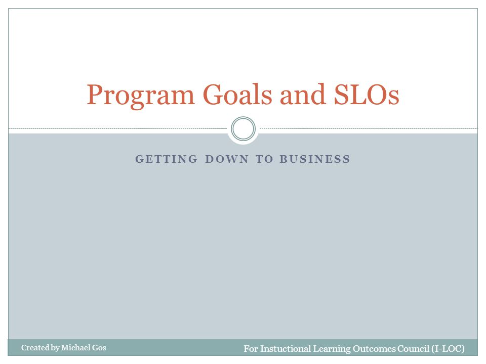 GETTING DOWN TO BUSINESS Program Goals and SLOs For Instuctional Learning Outcomes Council (I-LOC) Created by Michael Gos