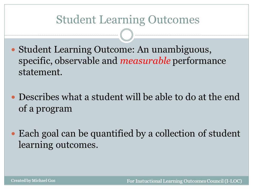 Student Learning Outcomes Student Learning Outcome: An unambiguous, specific, observable and measurable performance statement. Describes what a studen