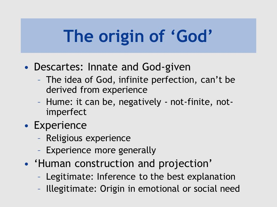 The origin of 'God' Descartes: Innate and God-given –The idea of God, infinite perfection, can't be derived from experience –Hume: it can be, negative