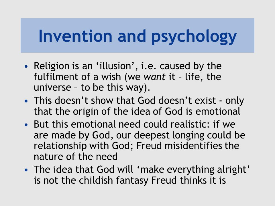 Invention and psychology Religion is an 'illusion', i.e. caused by the fulfilment of a wish (we want it – life, the universe – to be this way). This d
