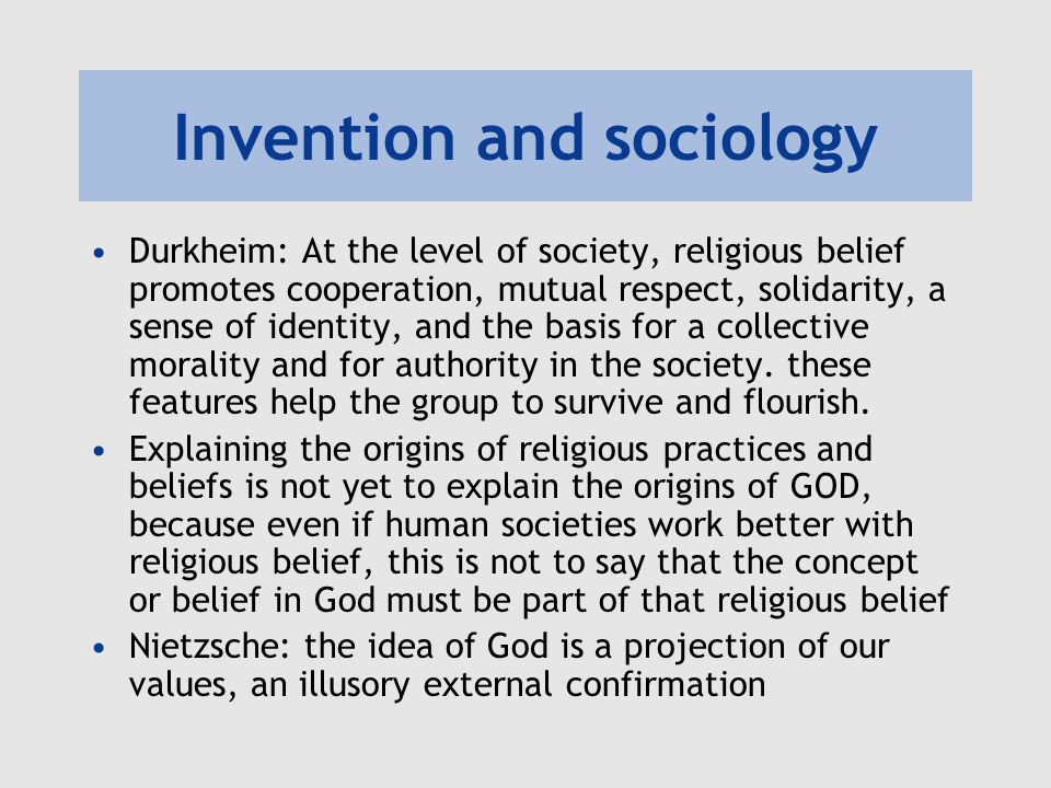 Invention and sociology Durkheim: At the level of society, religious belief promotes cooperation, mutual respect, solidarity, a sense of identity, and