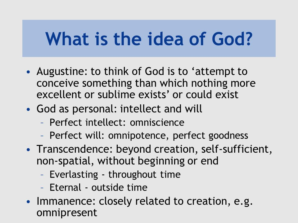 What is the idea of God? Augustine: to think of God is to 'attempt to conceive something than which nothing more excellent or sublime exists' or could