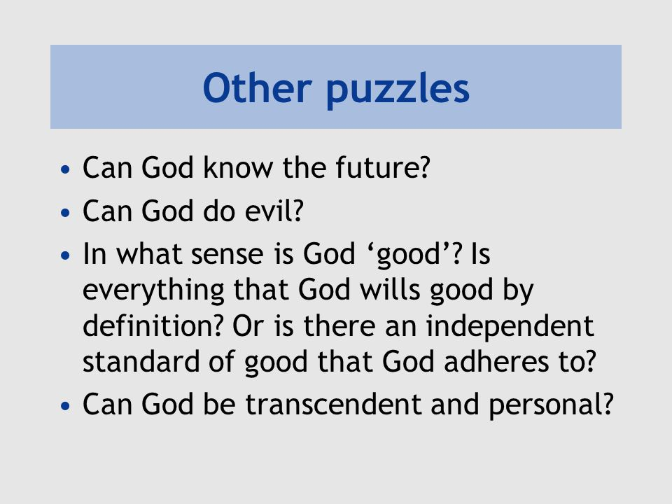 Other puzzles Can God know the future? Can God do evil? In what sense is God 'good'? Is everything that God wills good by definition? Or is there an i