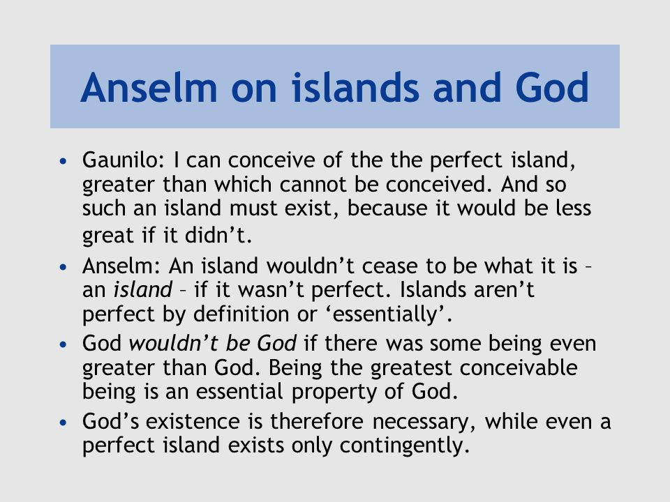 Anselm on islands and God Gaunilo: I can conceive of the the perfect island, greater than which cannot be conceived. And so such an island must exist,