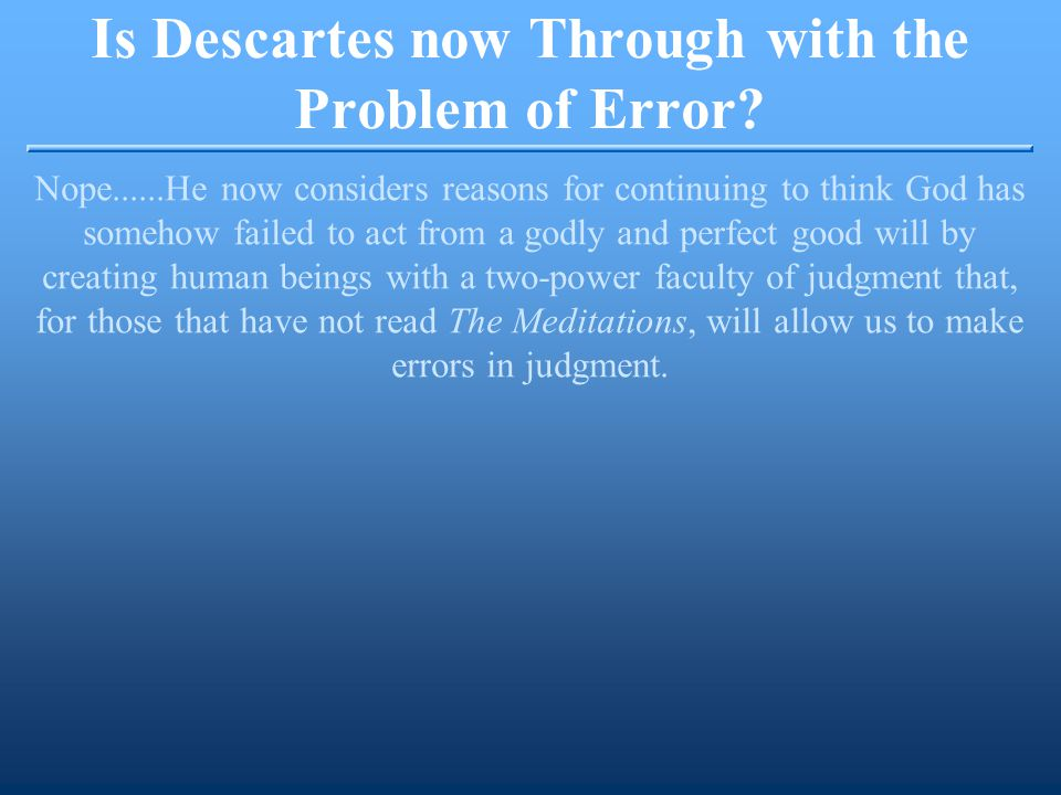 Is Descartes now Through with the Problem of Error.
