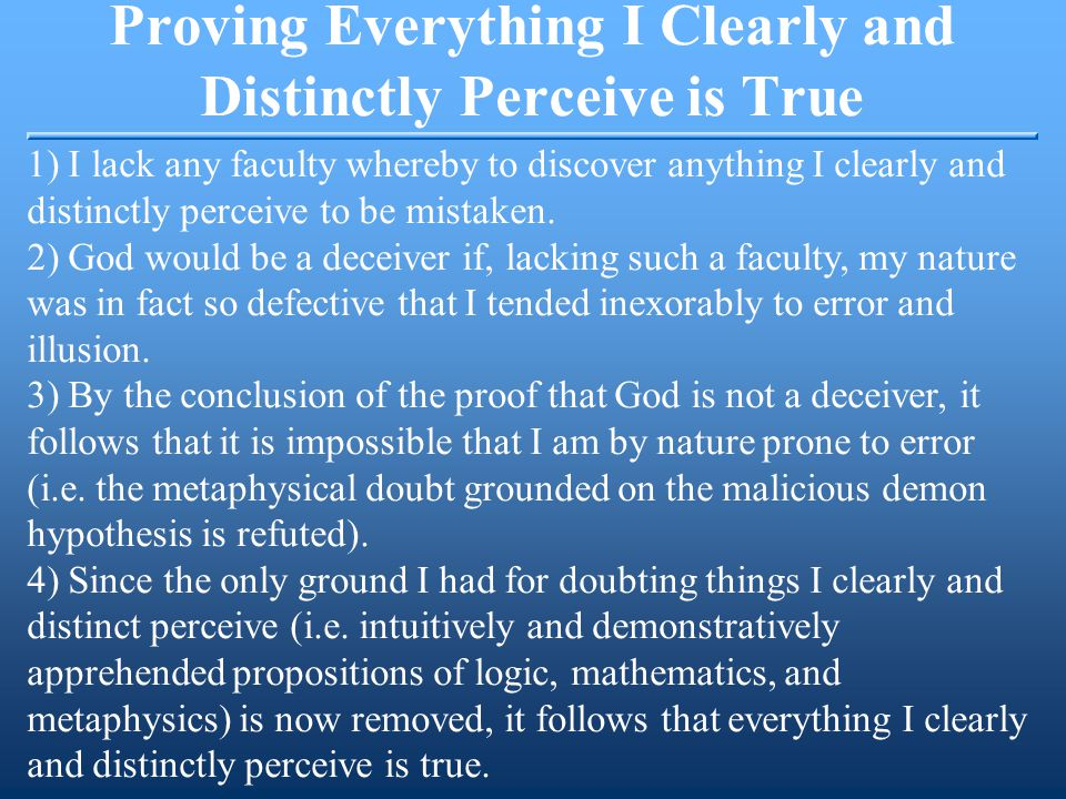 Proving Everything I Clearly and Distinctly Perceive is True 1) I lack any faculty whereby to discover anything I clearly and distinctly perceive to be mistaken.
