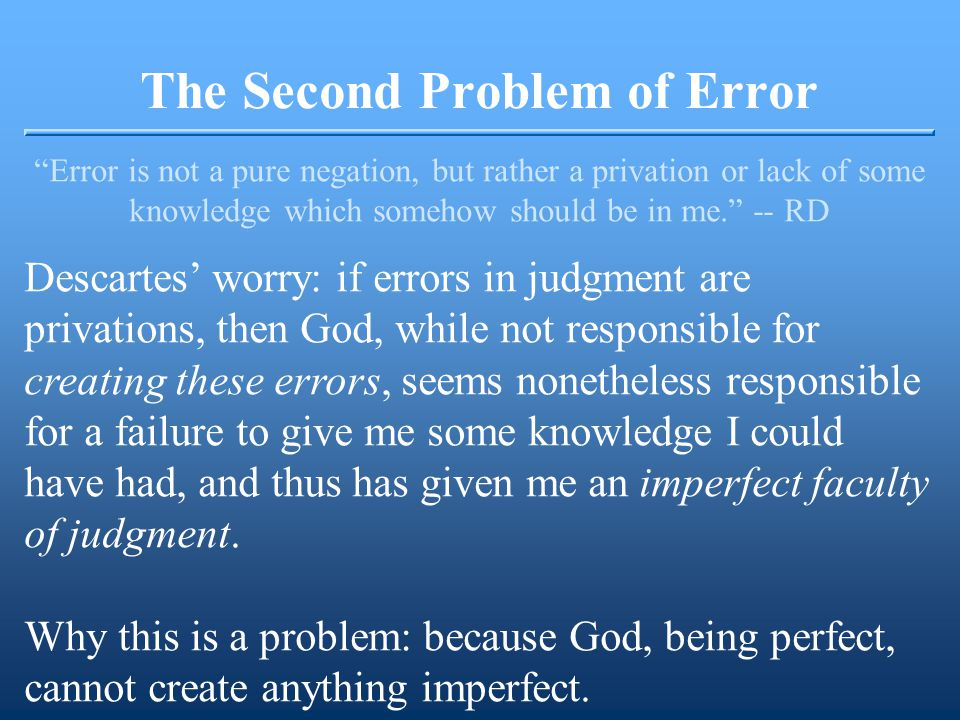 The Second Problem of Error Error is not a pure negation, but rather a privation or lack of some knowledge which somehow should be in me. -- RD Descartes' worry: if errors in judgment are privations, then God, while not responsible for creating these errors, seems nonetheless responsible for a failure to give me some knowledge I could have had, and thus has given me an imperfect faculty of judgment.