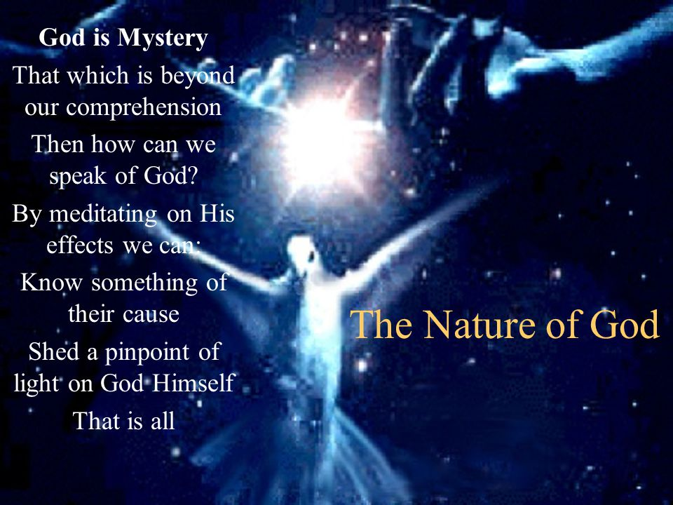 The Nature of God God is Mystery That which is beyond our comprehension Then how can we speak of God? By meditating on His effects we can: Know someth