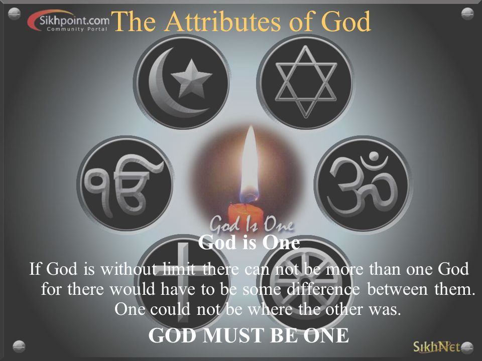 The Attributes of God God is One If God is without limit there can not be more than one God for there would have to be some difference between them. O