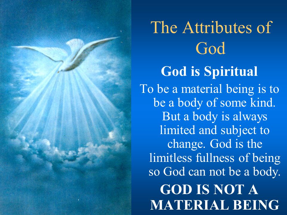 The Attributes of God God is Spiritual To be a material being is to be a body of some kind. But a body is always limited and subject to change. God is