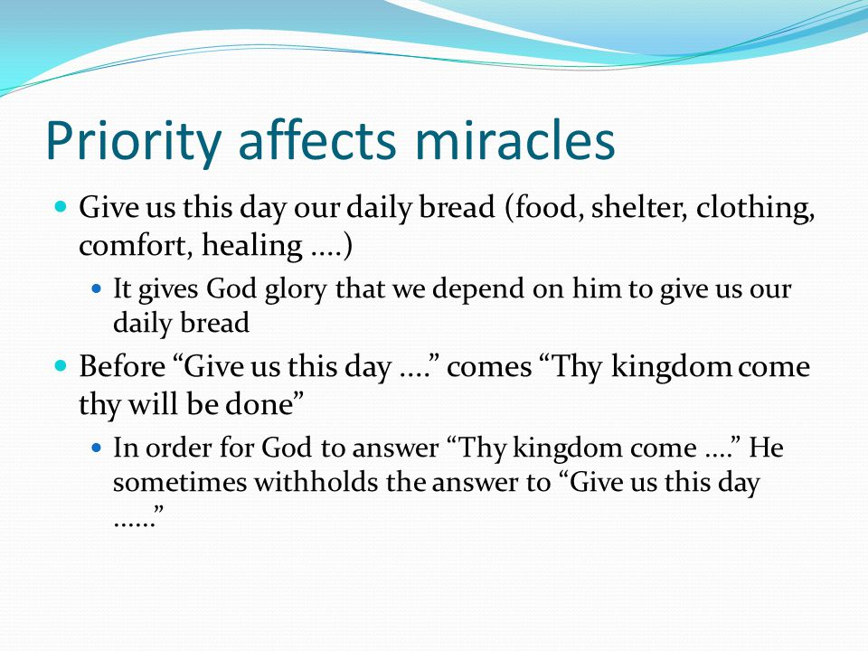 Priority affects miracles Give us this day our daily bread (food, shelter, clothing, comfort, healing....) It gives God glory that we depend on him to give us our daily bread Before Give us this day.... comes Thy kingdom come thy will be done In order for God to answer Thy kingdom come.... He sometimes withholds the answer to Give us this day......