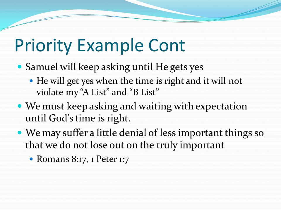 Priority Example Cont Samuel will keep asking until He gets yes He will get yes when the time is right and it will not violate my A List and B List We must keep asking and waiting with expectation until God's time is right.