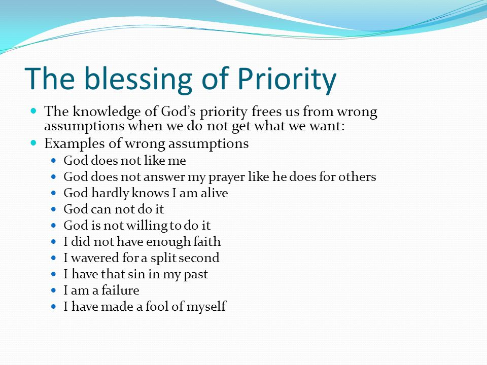 The blessing of Priority The knowledge of God's priority frees us from wrong assumptions when we do not get what we want: Examples of wrong assumptions God does not like me God does not answer my prayer like he does for others God hardly knows I am alive God can not do it God is not willing to do it I did not have enough faith I wavered for a split second I have that sin in my past I am a failure I have made a fool of myself