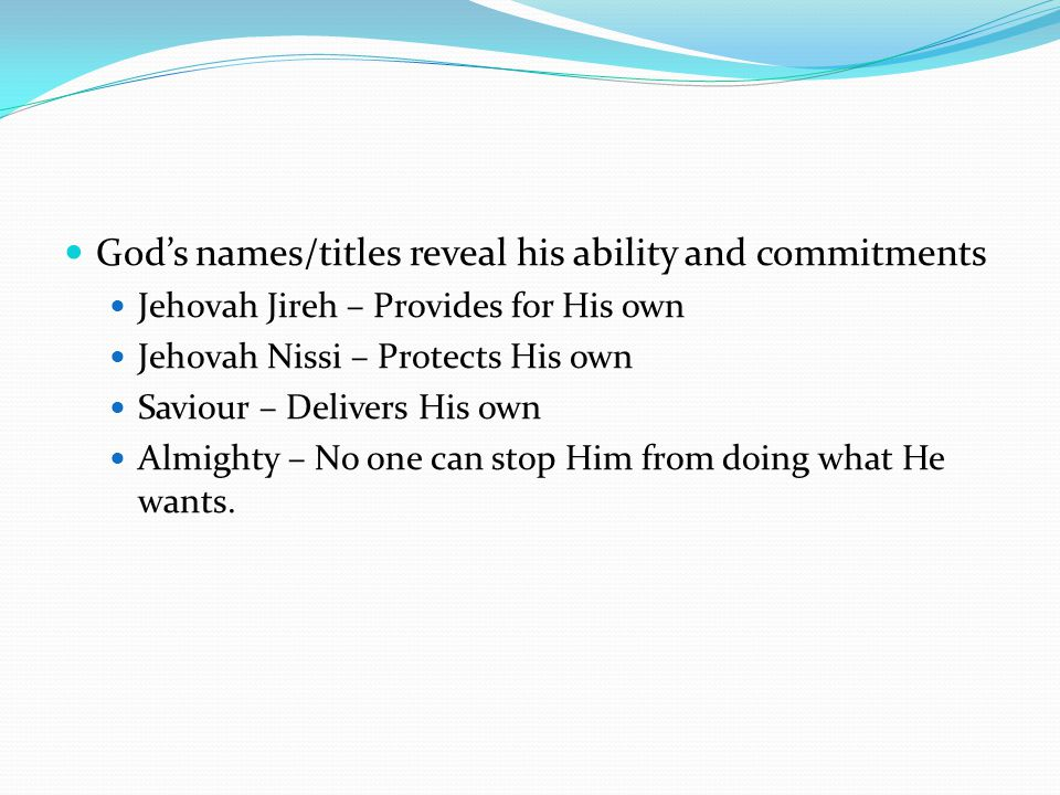 God's names/titles reveal his ability and commitments Jehovah Jireh – Provides for His own Jehovah Nissi – Protects His own Saviour – Delivers His own Almighty – No one can stop Him from doing what He wants.