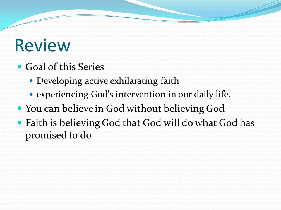 Review Goal of this Series Developing active exhilarating faith experiencing God s intervention in our daily life.