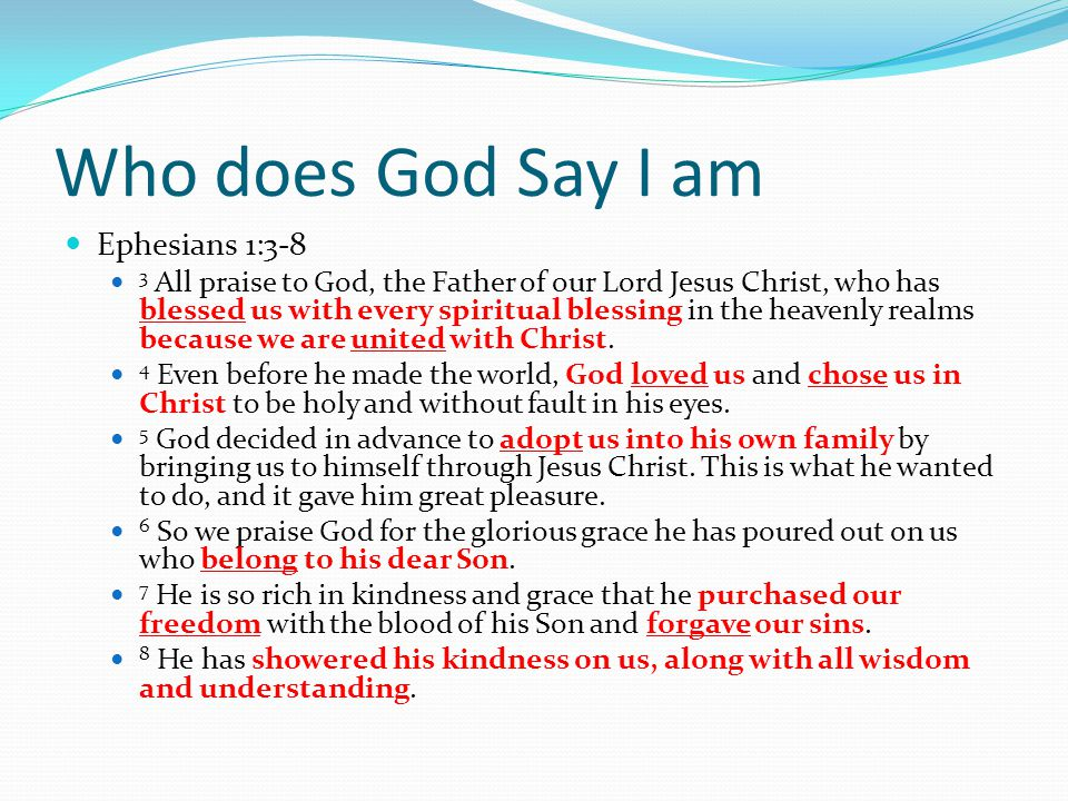 Who does God Say I am I am blessed – with all spiritual blessings I am united – with Christ I am loved of God I am chosen I am adopted into God's family I belong to Jesus I am free – from sin, from guilt, from bondage I am forgiven I am full of wisdom, understanding and kindness.