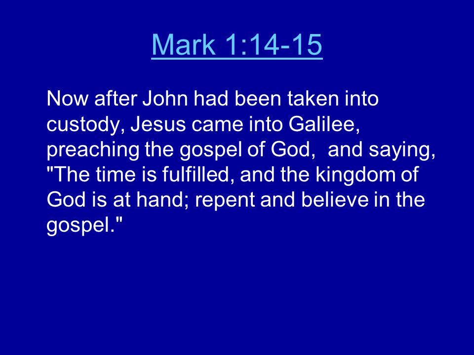 Mark 1:14-15 Now after John had been taken into custody, Jesus came into Galilee, preaching the gospel of God, and saying, The time is fulfilled, and the kingdom of God is at hand; repent and believe in the gospel.