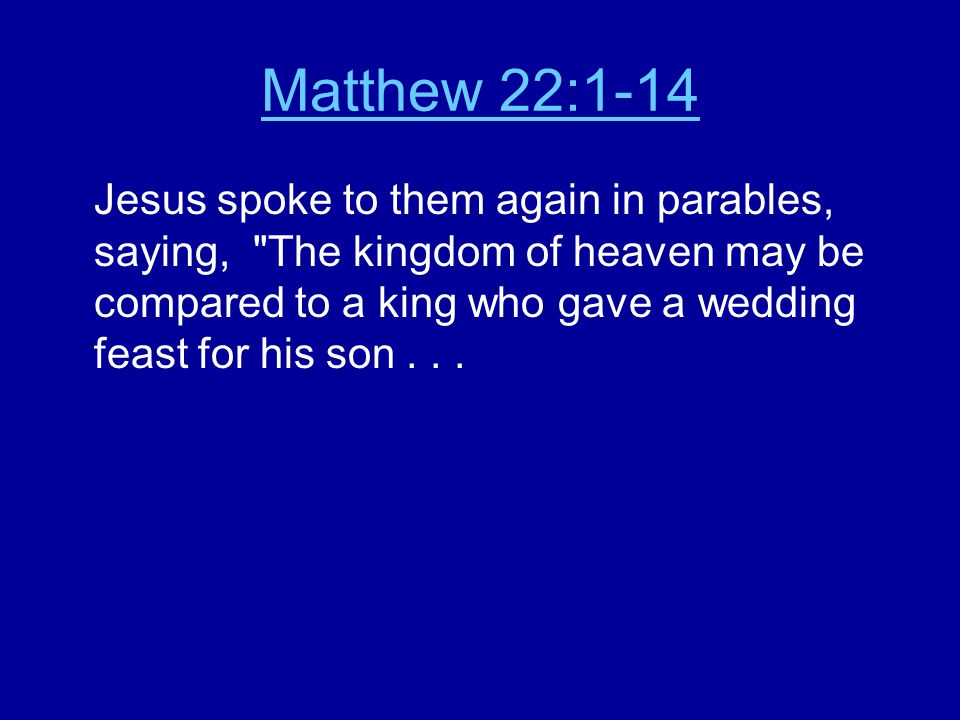 Matthew 22:1-14 Jesus spoke to them again in parables, saying, The kingdom of heaven may be compared to a king who gave a wedding feast for his son...
