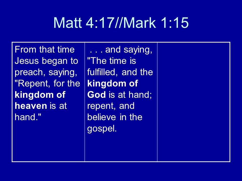 Matt 4:17//Mark 1:15 From that time Jesus began to preach, saying, Repent, for the kingdom of heaven is at hand. ...