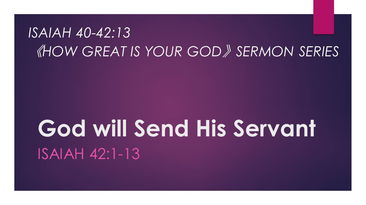God will Send His Servant ISAIAH 42:1-13 ISAIAH 40-42:13 《 HOW GREAT IS YOUR GOD 》 SERMON SERIES