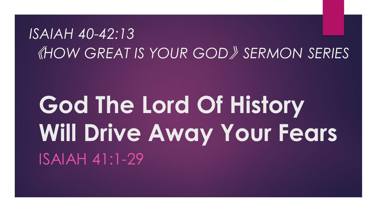 God The Lord Of History Will Drive Away Your Fears ISAIAH 41:1-29 ISAIAH 40-42:13 《 HOW GREAT IS YOUR GOD 》 SERMON SERIES