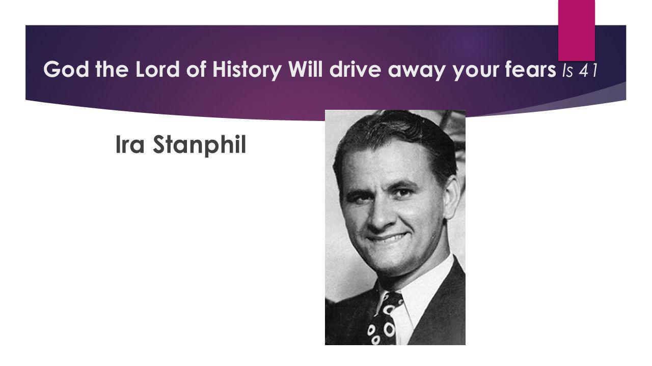 Ira Stanphil God the Lord of History Will drive away your fears Is 41