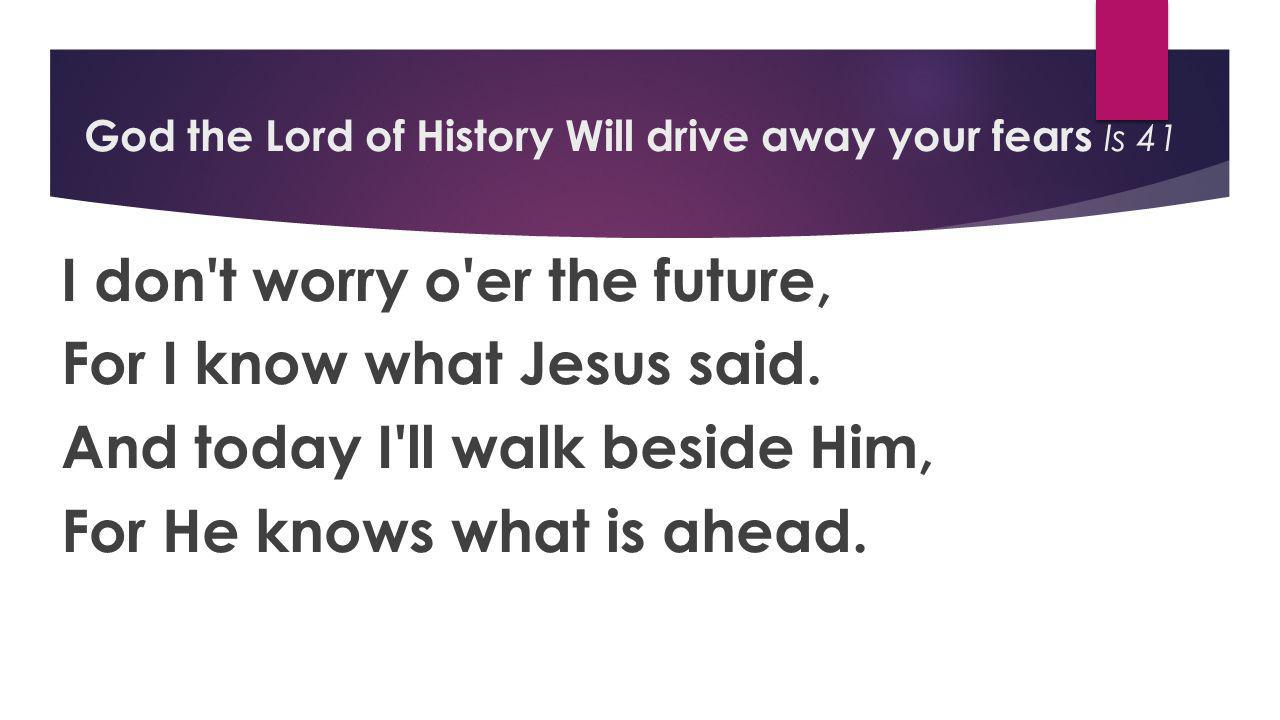 God the Lord of History Will drive away your fears Is 41 I don t worry o er the future, For I know what Jesus said.