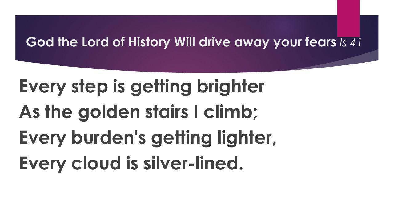 God the Lord of History Will drive away your fears Is 41 Every step is getting brighter As the golden stairs I climb; Every burden s getting lighter, Every cloud is silver-lined.